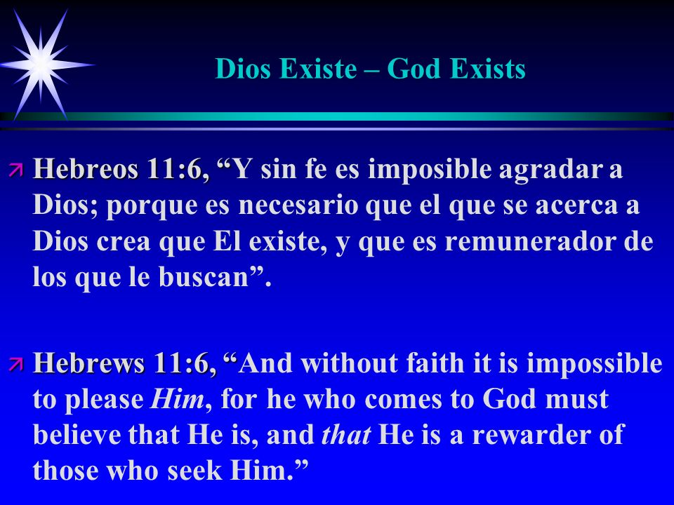 Dios Existe – God Exists ä Hebreos 11:6, ä Hebreos 11:6, Y sin fe es imposible agradar a Dios; porque es necesario que el que se acerca a Dios crea que El existe, y que es remunerador de los que le buscan.
