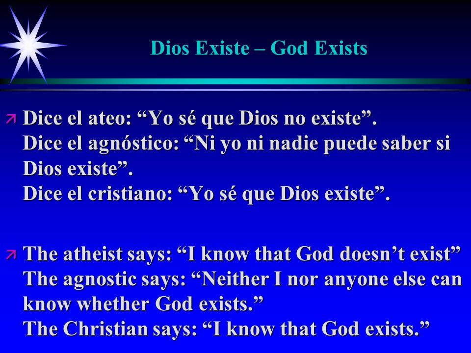 Dios Existe – God Exists ä Dice el ateo: Yo sé que Dios no existe. Dice el agnóstico: Ni yo ni nadie puede saber si Dios existe. Dice el cristiano: Yo