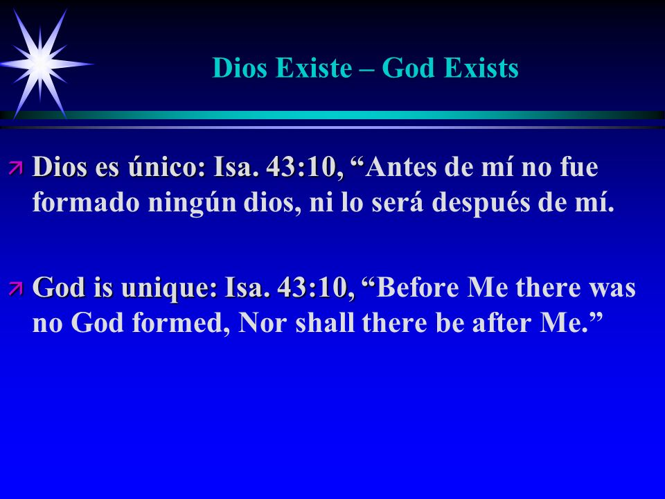 Dios Existe – God Exists ä Dios es único: Isa. 43:10, ä Dios es único: Isa. 43:10, Antes de mí no fue formado ningún dios, ni lo será después de mí. ä
