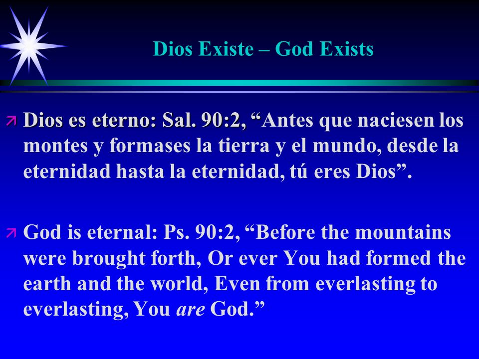 Dios Existe – God Exists ä Dios es eterno: Sal. 90:2, ä Dios es eterno: Sal. 90:2, Antes que naciesen los montes y formases la tierra y el mundo, desd
