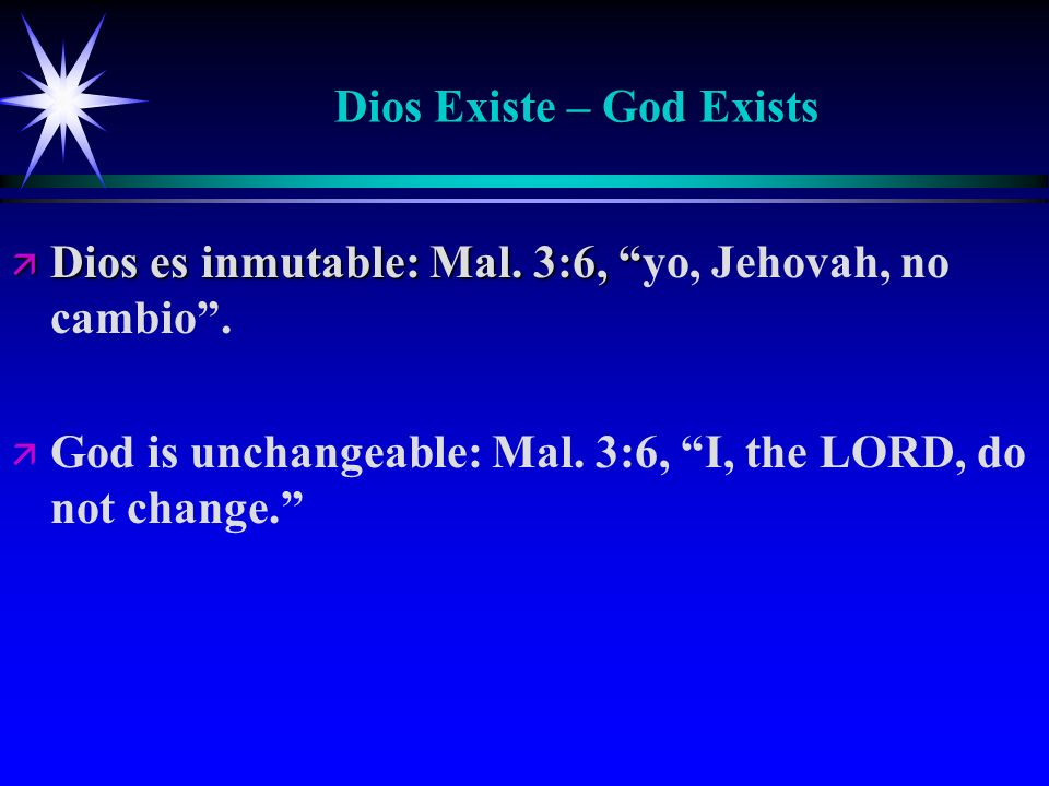 Dios Existe – God Exists ä Dios es inmutable: Mal. 3:6, ä Dios es inmutable: Mal. 3:6, yo, Jehovah, no cambio. ä ä God is unchangeable: Mal. 3:6, I, t