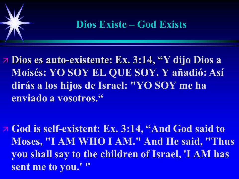 Dios Existe – God Exists ä Dios es auto-existente: Ex. 3:14, ä Dios es auto-existente: Ex. 3:14, Y dijo Dios a Moisés: YO SOY EL QUE SOY. Y añadió: As