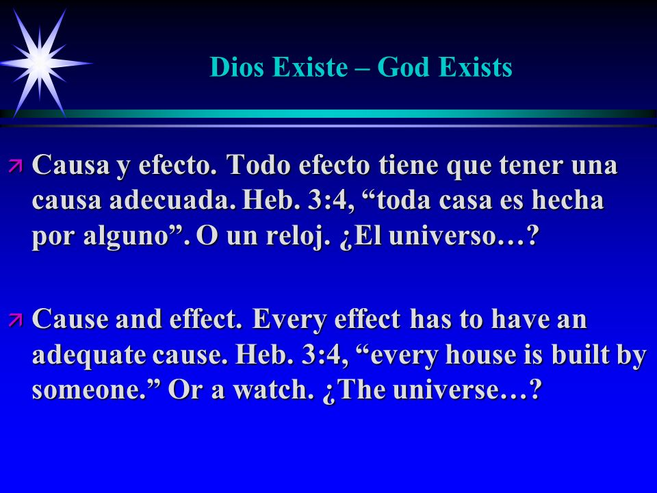 Dios Existe – God Exists ä Causa y efecto. Todo efecto tiene que tener una causa adecuada. Heb. 3:4, toda casa es hecha por alguno. O un reloj. ¿El un