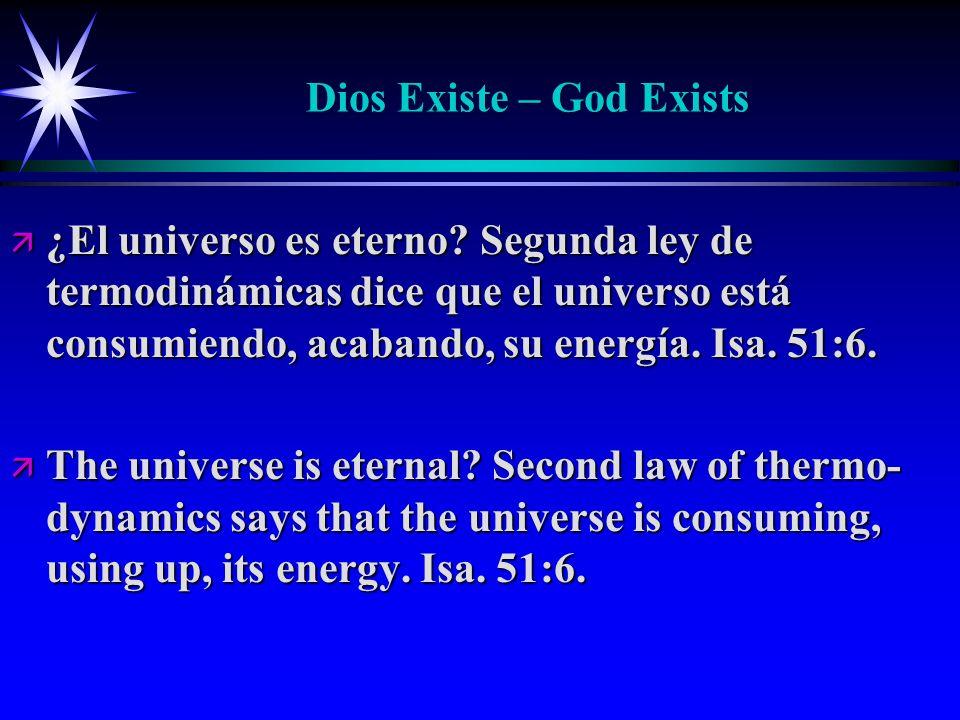 Dios Existe – God Exists ä ¿El universo es eterno? Segunda ley de termodinámicas dice que el universo está consumiendo, acabando, su energía. Isa. 51:
