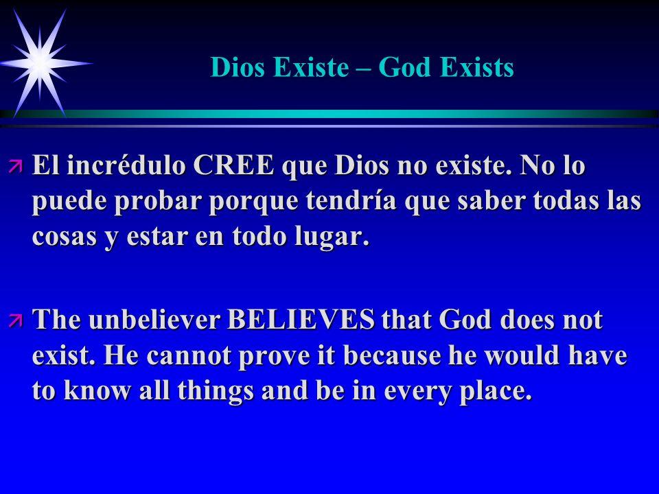 Dios Existe – God Exists ä El incrédulo CREE que Dios no existe. No lo puede probar porque tendría que saber todas las cosas y estar en todo lugar. ä