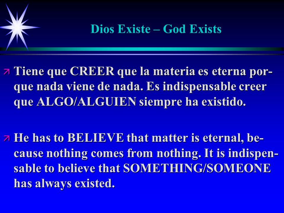Dios Existe – God Exists ä Tiene que CREER que la materia es eterna por- que nada viene de nada. Es indispensable creer que ALGO/ALGUIEN siempre ha ex