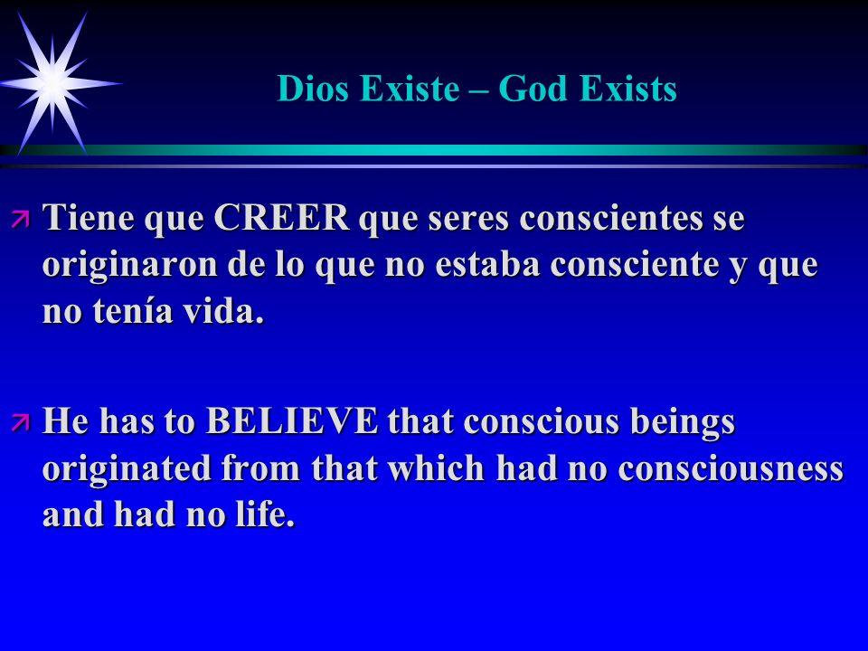 Dios Existe – God Exists ä Tiene que CREER que seres conscientes se originaron de lo que no estaba consciente y que no tenía vida. ä He has to BELIEVE