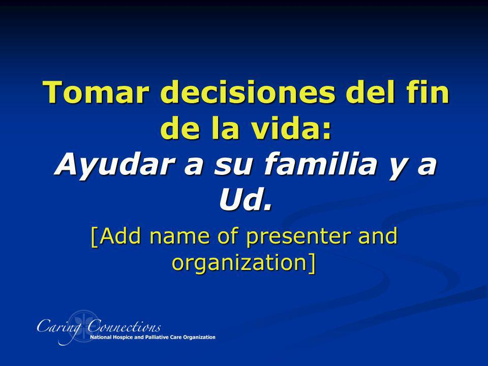 Tomar decisiones del fin de la vida: Ayudar a su familia y a Ud. [Add name of presenter and organization]