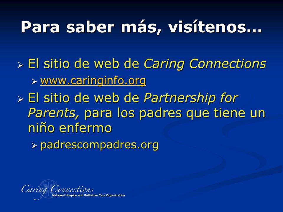 Para saber más, visítenos… El sitio de web de Caring Connections El sitio de web de Caring Connections www.caringinfo.org www.caringinfo.org www.carin