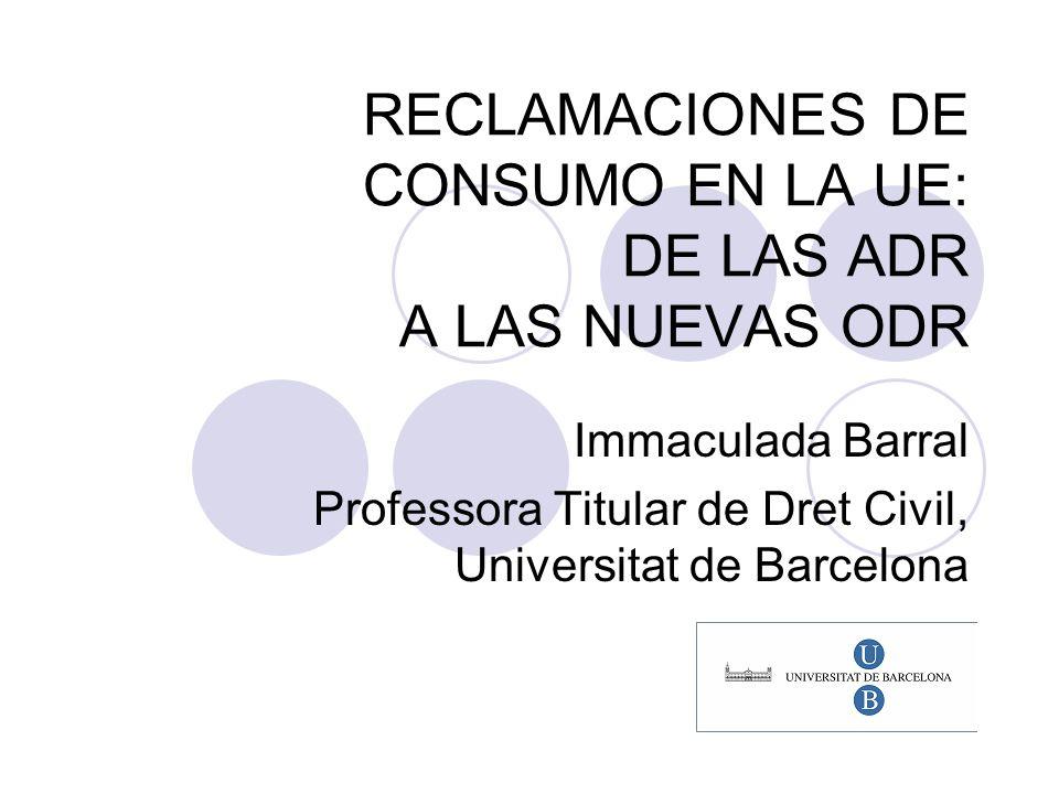 RECLAMACIONES DE CONSUMO EN LA UE: DE LAS ADR A LAS NUEVAS ODR Immaculada Barral Professora Titular de Dret Civil, Universitat de Barcelona