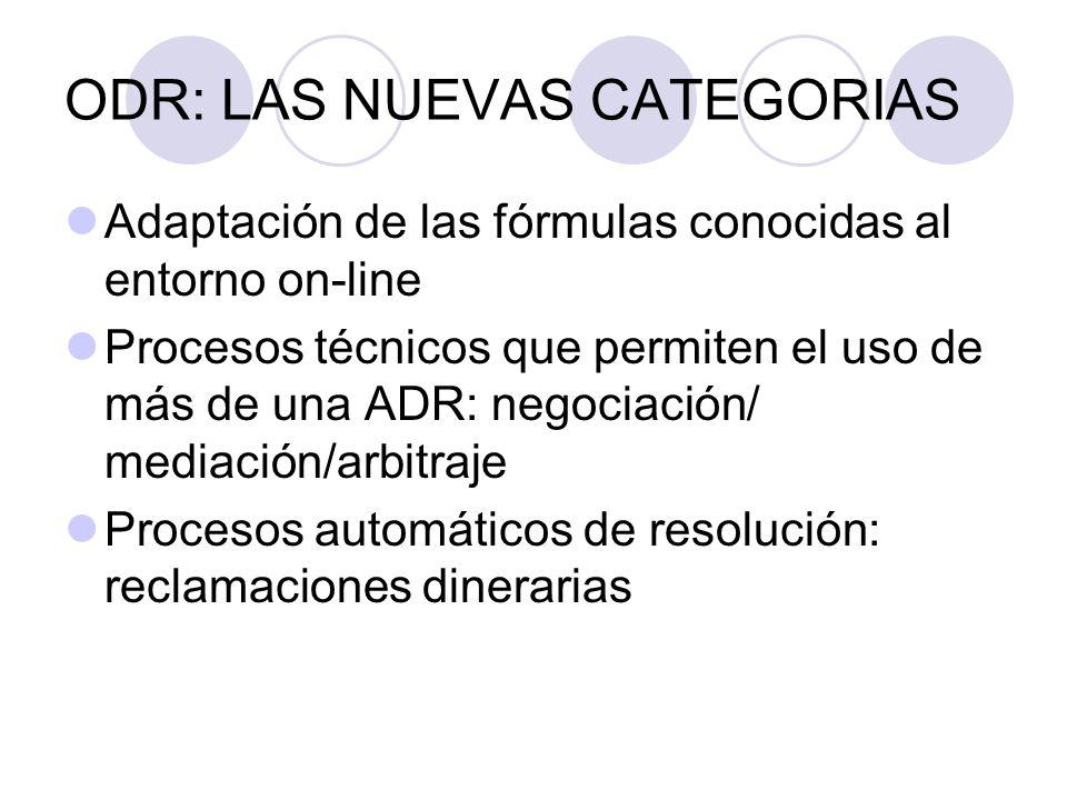 ODR: LAS NUEVAS CATEGORIAS Adaptación de las fórmulas conocidas al entorno on-line Procesos técnicos que permiten el uso de más de una ADR: negociación/ mediación/arbitraje Procesos automáticos de resolución: reclamaciones dinerarias