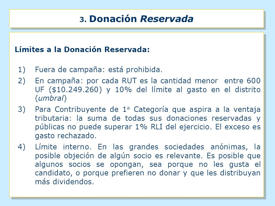 3. Donación Reservada Límites a la Donación Reservada: 1) Fuera de campaña: está prohibida. 2)En campaña: por cada RUT es la cantidad menor entre 600