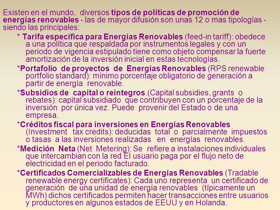 Existen al menos 45 países en el mundo con políticas de energías renovables; 43 de ellos tiene políticas de carácter nacional.Entre ellos 25 son países de la UE que tiene una meta de alcanzar el 21% de la electricidad proveniente de energías renovables lo que representa el 12% del total de la energía primaria En el conjunto de los países referenciados precedentemente integrado por países desarrollados, en transición y en vías de desarrollo, las políticas de promoción de mayor significación han sido: –el subsidio de capital o reintegros; –la fijación de tarifa especifica y –la política de créditos fiscal para inversiones.