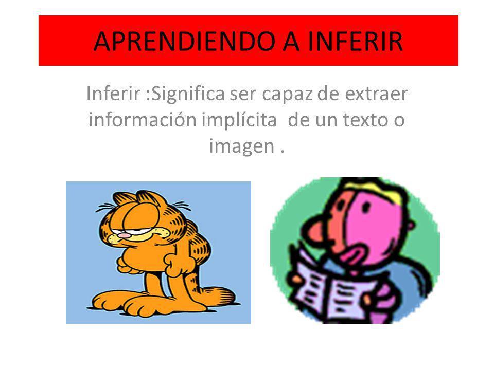 APRENDIENDO A INFERIR Inferir :Significa ser capaz de extraer información implícita de un texto o imagen.