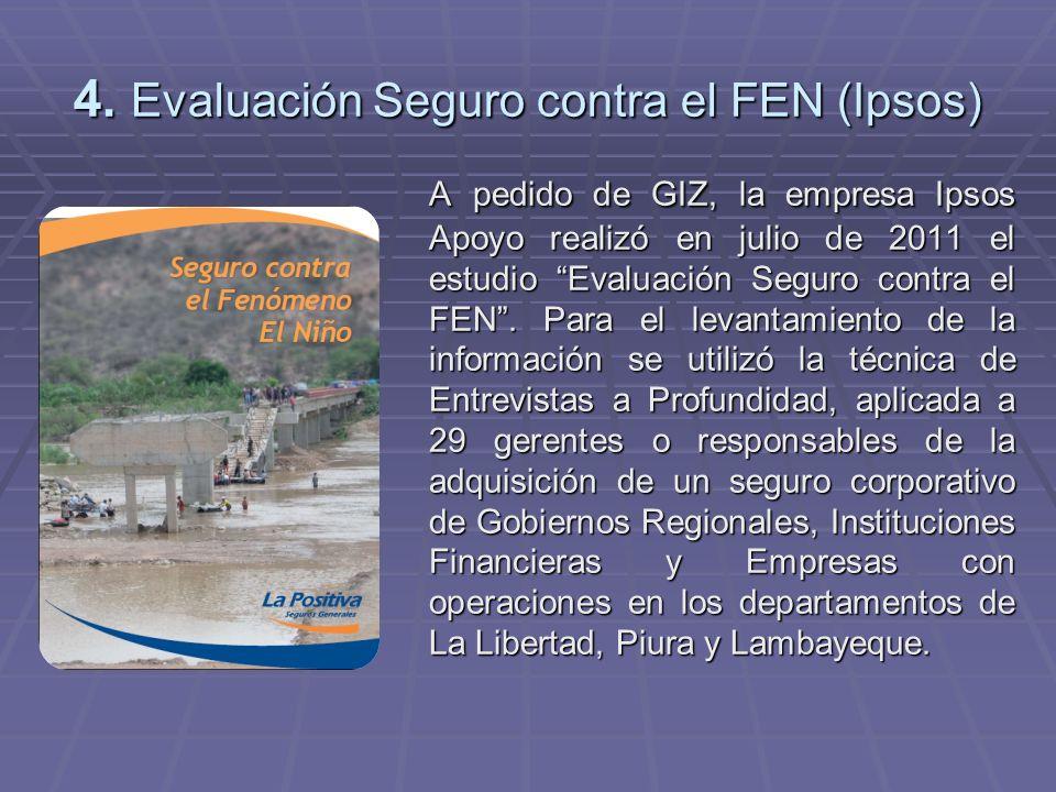4. Evaluación Seguro contra el FEN (Ipsos) A pedido de GIZ, la empresa Ipsos Apoyo realizó en julio de 2011 el estudio Evaluación Seguro contra el FEN