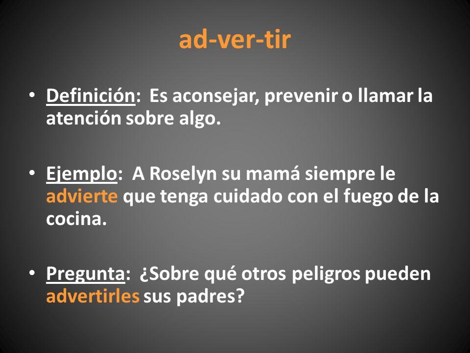 ad-ver-tir Definición: Es aconsejar, prevenir o llamar la atención sobre algo. Ejemplo: A Roselyn su mamá siempre le advierte que tenga cuidado con el