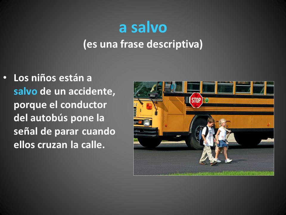 a salvo (es una frase descriptiva) Los niños están a salvo de un accidente, porque el conductor del autobús pone la señal de parar cuando ellos cruzan