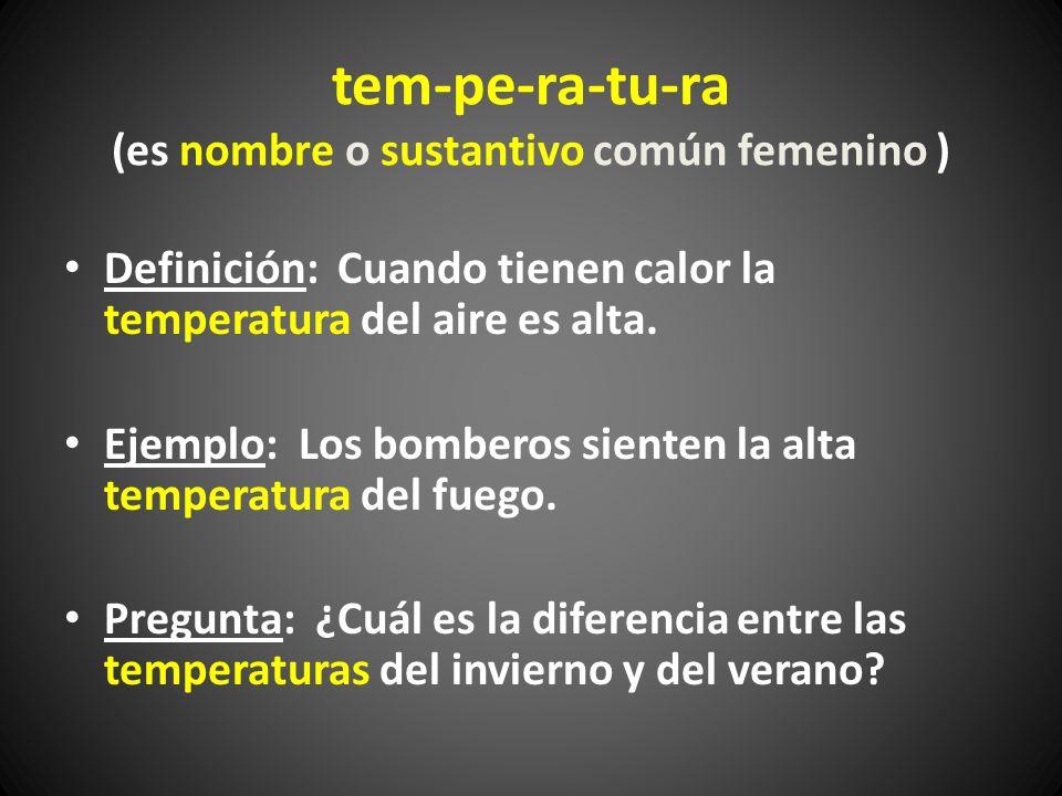 tem-pe-ra-tu-ra (es nombre o sustantivo común femenino ) Definición: Cuando tienen calor la temperatura del aire es alta. Ejemplo: Los bomberos siente