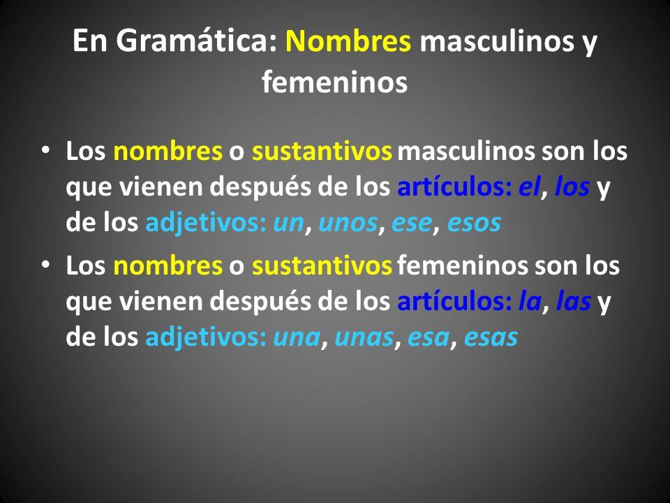 En Gramática: Nombres masculinos y femeninos Los nombres o sustantivos masculinos son los que vienen después de los artículos: el, los y de los adjeti