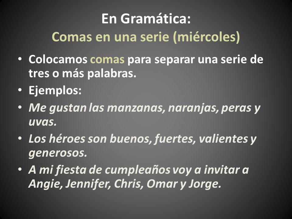 En Gramática: Comas en una serie (miércoles) Colocamos comas para separar una serie de tres o más palabras. Ejemplos: Me gustan las manzanas, naranjas
