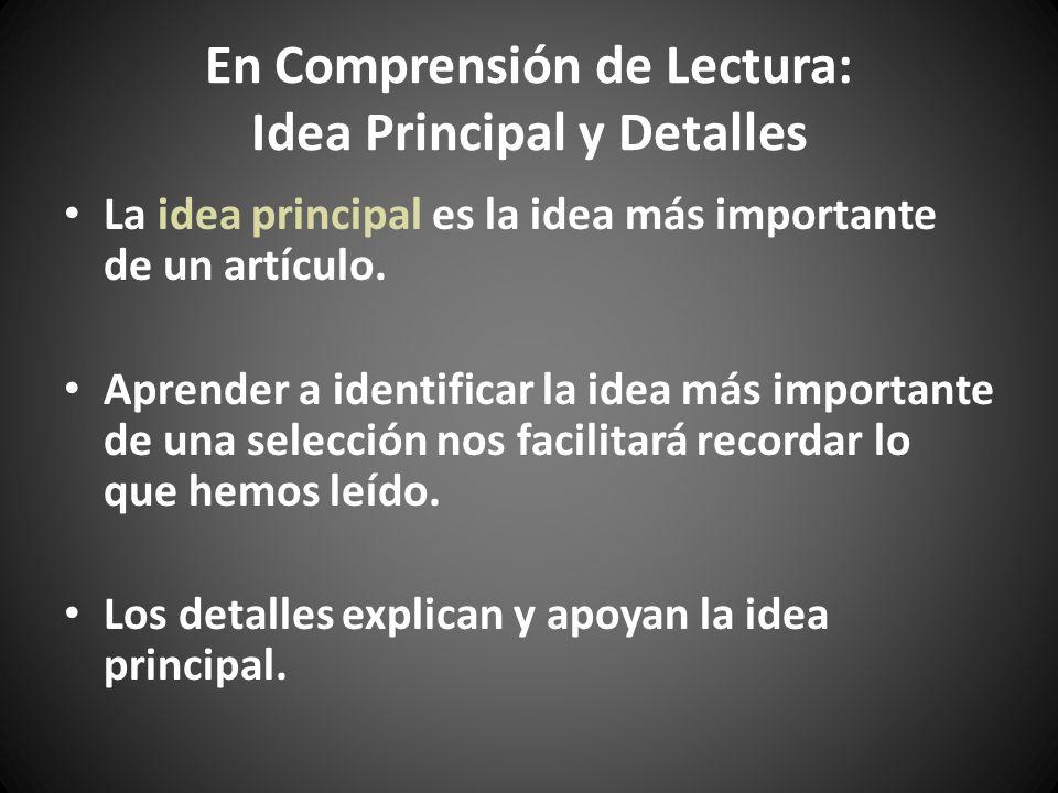 En Comprensión de Lectura: Idea Principal y Detalles La idea principal es la idea más importante de un artículo. Aprender a identificar la idea más im