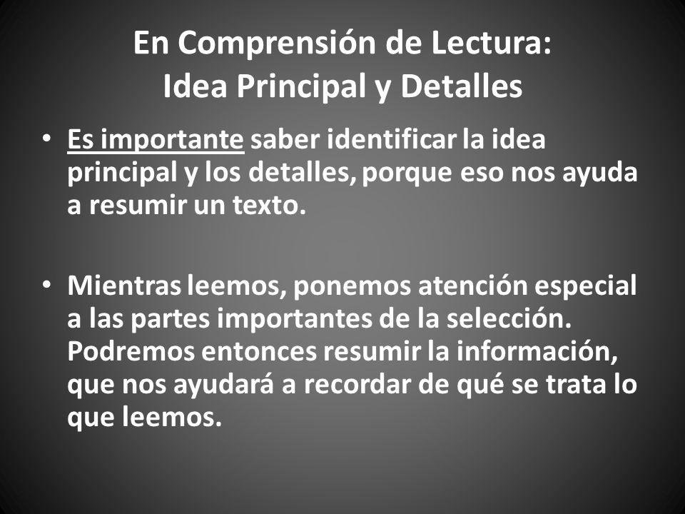 En Comprensión de Lectura: Idea Principal y Detalles Es importante saber identificar la idea principal y los detalles, porque eso nos ayuda a resumir