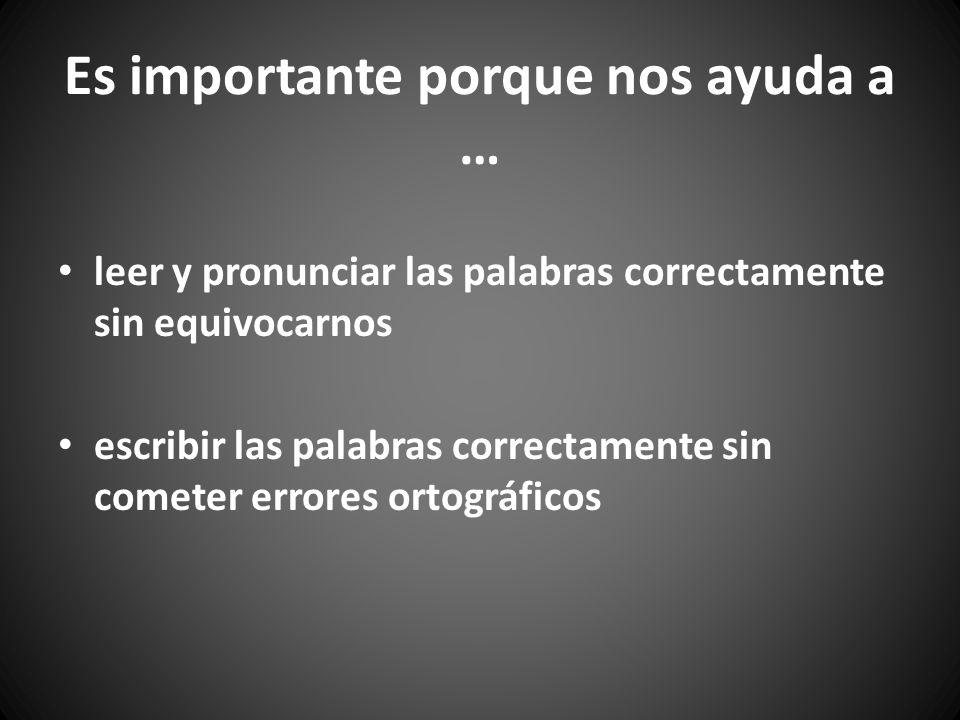 Es importante porque nos ayuda a … leer y pronunciar las palabras correctamente sin equivocarnos escribir las palabras correctamente sin cometer error