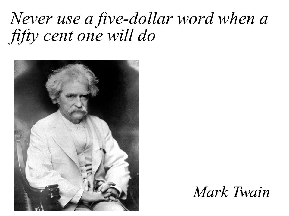 Never use a five-dollar word when a fifty cent one will do Mark Twain