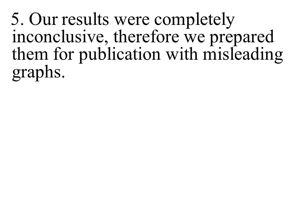 5. Our results were completely inconclusive, therefore we prepared them for publication with misleading graphs.