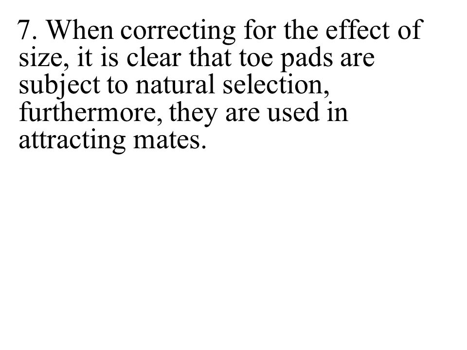 7. When correcting for the effect of size, it is clear that toe pads are subject to natural selection, furthermore, they are used in attracting mates.