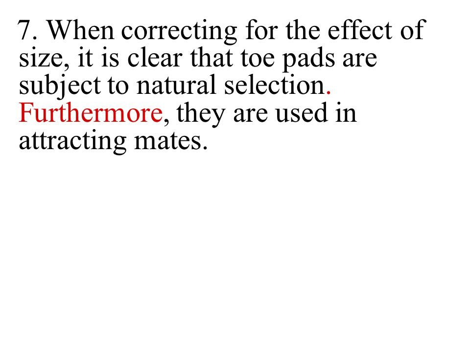 7. When correcting for the effect of size, it is clear that toe pads are subject to natural selection. Furthermore, they are used in attracting mates.