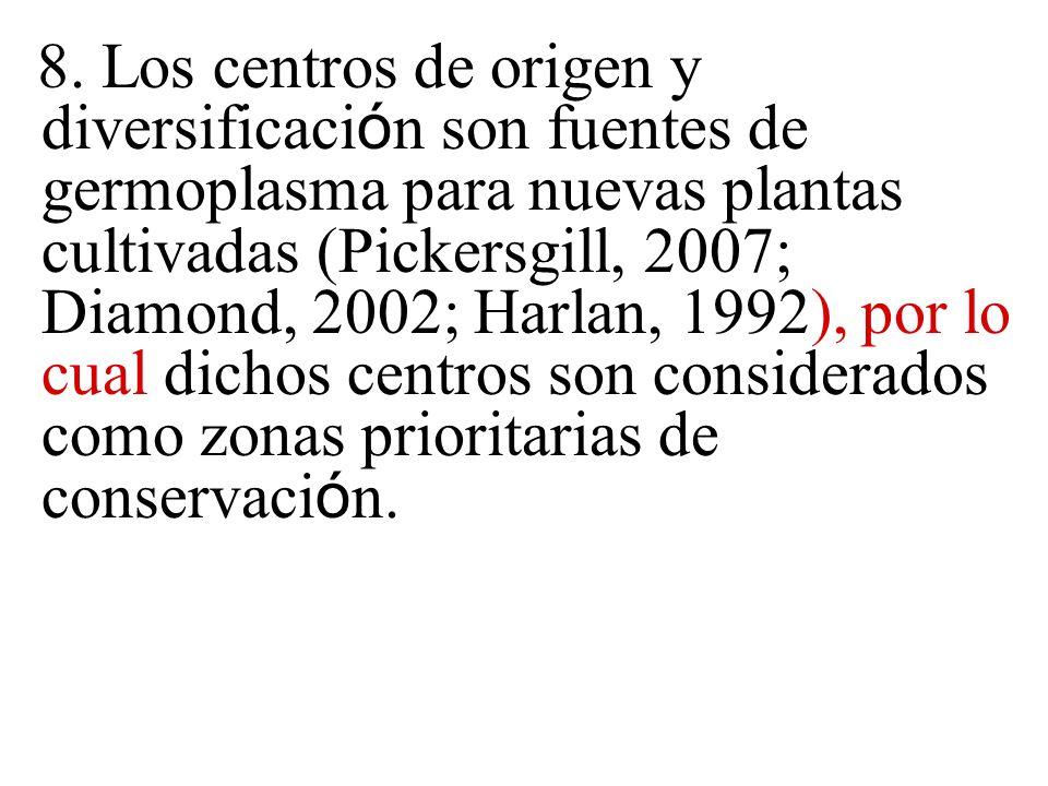 8. Los centros de origen y diversificaci ó n son fuentes de germoplasma para nuevas plantas cultivadas (Pickersgill, 2007; Diamond, 2002; Harlan, 1992