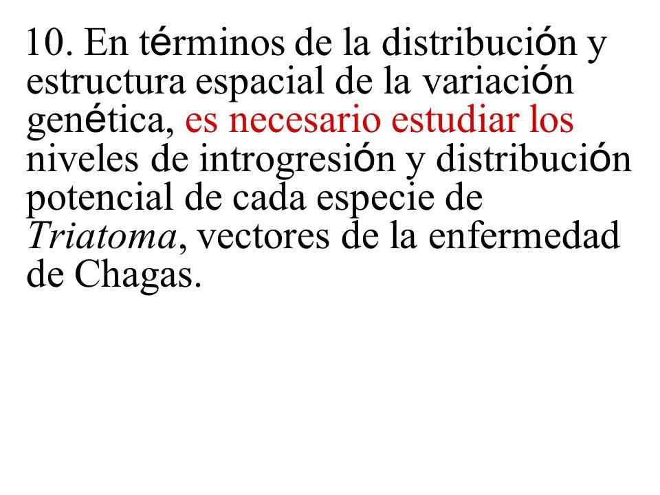 10. En t é rminos de la distribuci ó n y estructura espacial de la variaci ó n gen é tica, es necesario estudiar los niveles de introgresi ó n y distr