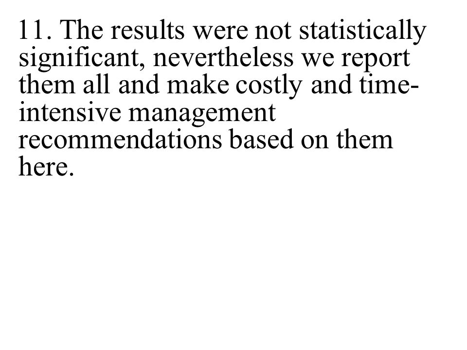 11. The results were not statistically significant, nevertheless we report them all and make costly and time- intensive management recommendations bas