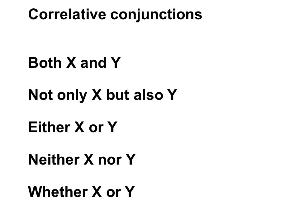 Correlative conjunctions Both X and Y Not only X but also Y Either X or Y Neither X nor Y Whether X or Y
