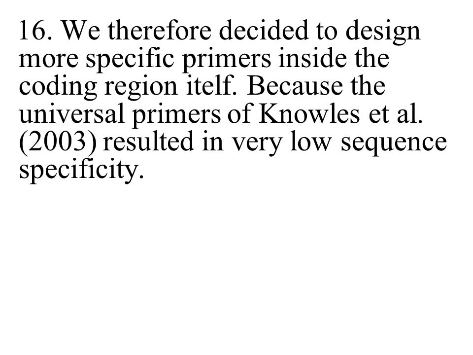 16. We therefore decided to design more specific primers inside the coding region itelf. Because the universal primers of Knowles et al. (2003) result