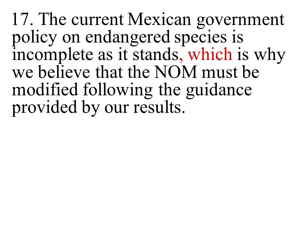 17. The current Mexican government policy on endangered species is incomplete as it stands, which is why we believe that the NOM must be modified foll