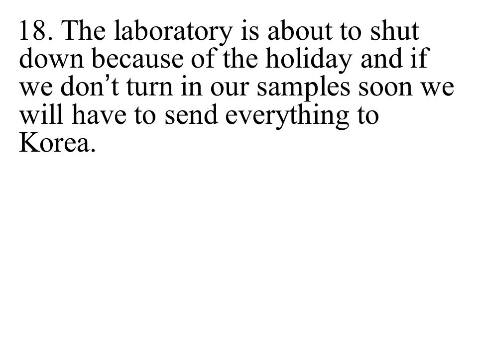 18. The laboratory is about to shut down because of the holiday and if we don t turn in our samples soon we will have to send everything to Korea.