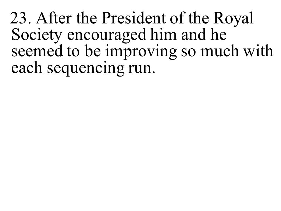 23. After the President of the Royal Society encouraged him and he seemed to be improving so much with each sequencing run.