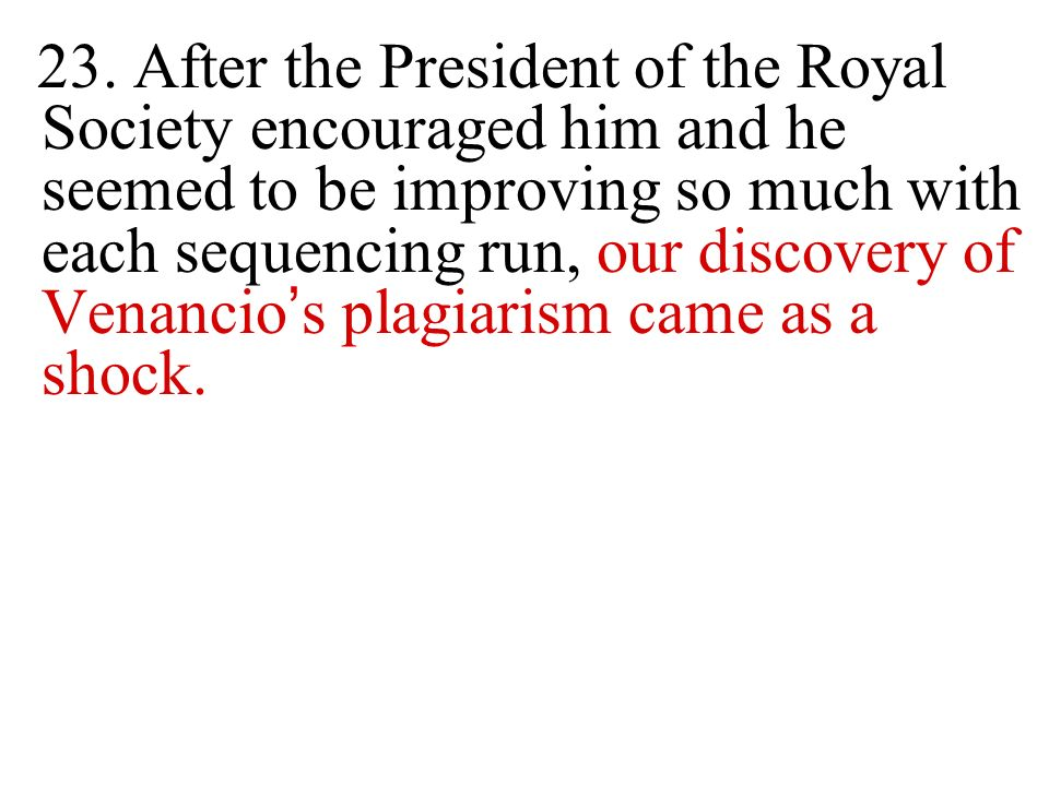 23. After the President of the Royal Society encouraged him and he seemed to be improving so much with each sequencing run, our discovery of Venancio