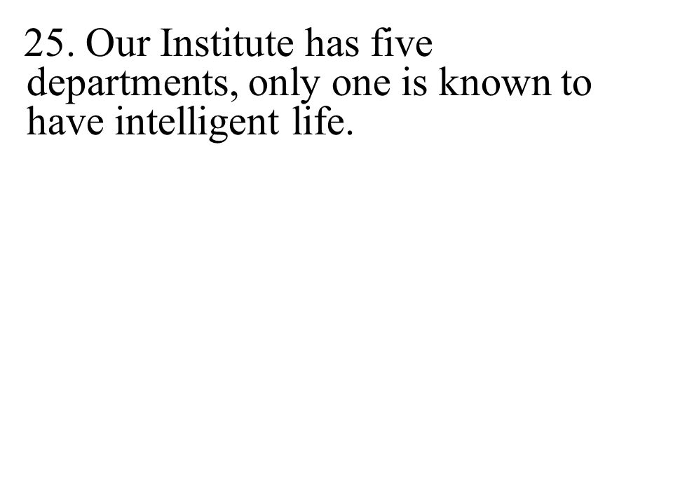 25. Our Institute has five departments, only one is known to have intelligent life.