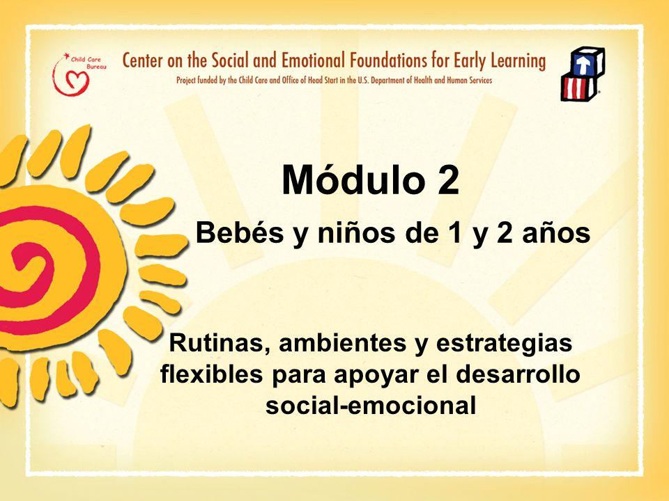 Módulo 2 Bebés y niños de 1 y 2 años Rutinas, ambientes y estrategias flexibles para apoyar el desarrollo social-emocional