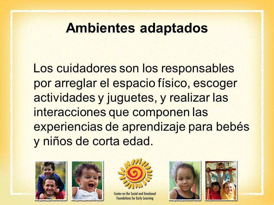 Ambientes adaptados Los cuidadores son los responsables por arreglar el espacio físico, escoger actividades y juguetes, y realizar las interacciones q