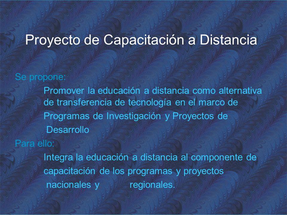 Proyecto de Capacitación a Distancia Se propone: Promover la educación a distancia como alternativa de transferencia de tecnología en el marco de Programas de Investigación y Proyectos de Desarrollo Para ello: Integra la educación a distancia al componente de capacitación de los programas y proyectos nacionales y regionales.