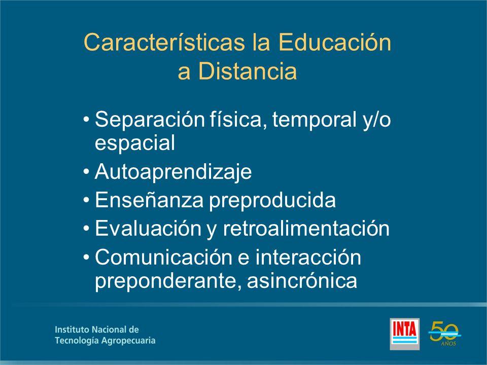 Características la Educación a Distancia Separación física, temporal y/o espacial Autoaprendizaje Enseñanza preproducida Evaluación y retroalimentación Comunicación e interacción preponderante, asincrónica