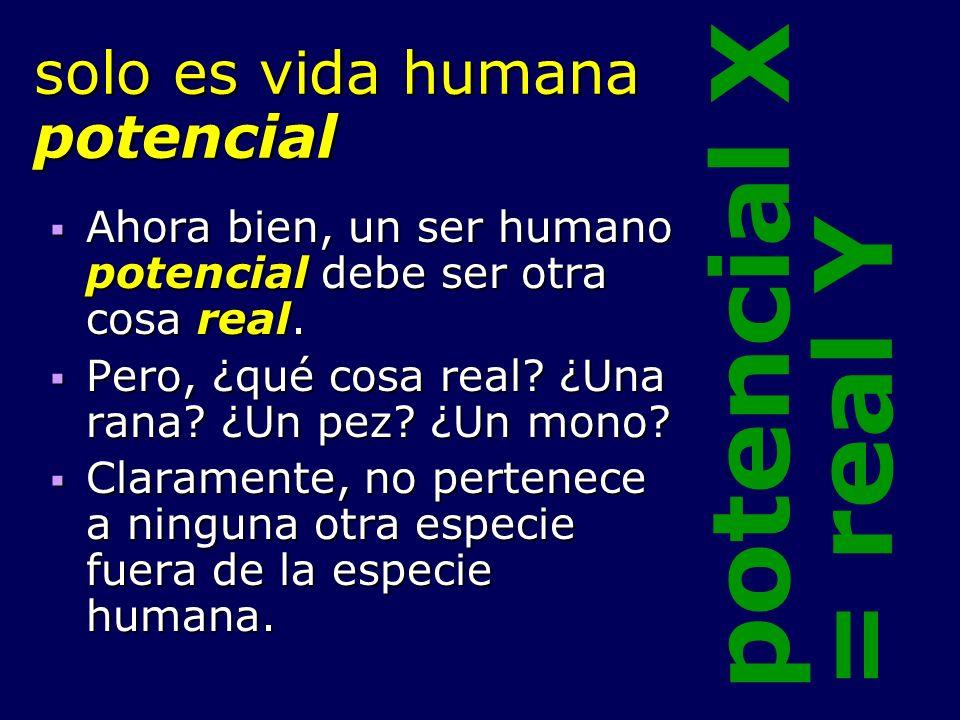 solo es vida humana potencial Ahora bien, un ser humano potencial debe ser otra cosa real. Ahora bien, un ser humano potencial debe ser otra cosa real