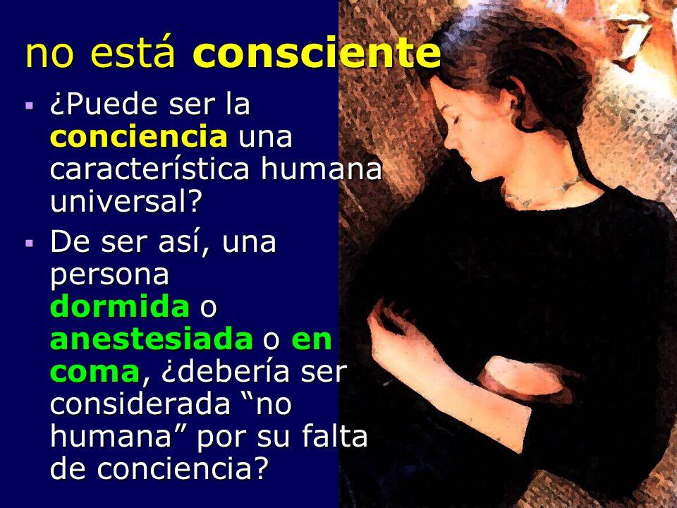 no está consciente ¿Puede ser la conciencia una característica humana universal? ¿Puede ser la conciencia una característica humana universal? De ser