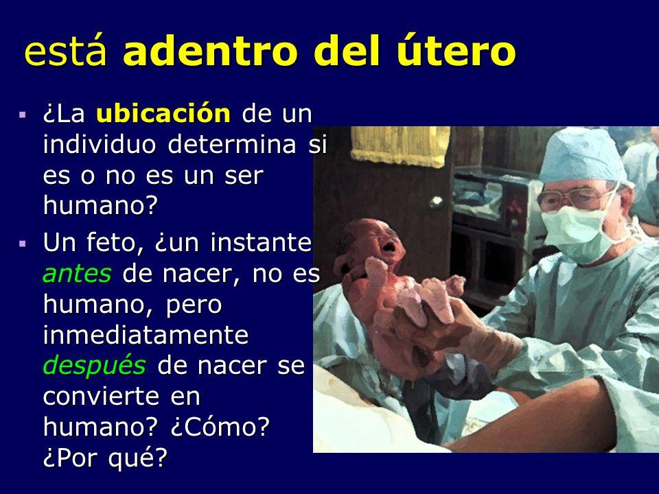 está adentro del útero ¿La ubicación de un individuo determina si es o no es un ser humano? ¿La ubicación de un individuo determina si es o no es un s