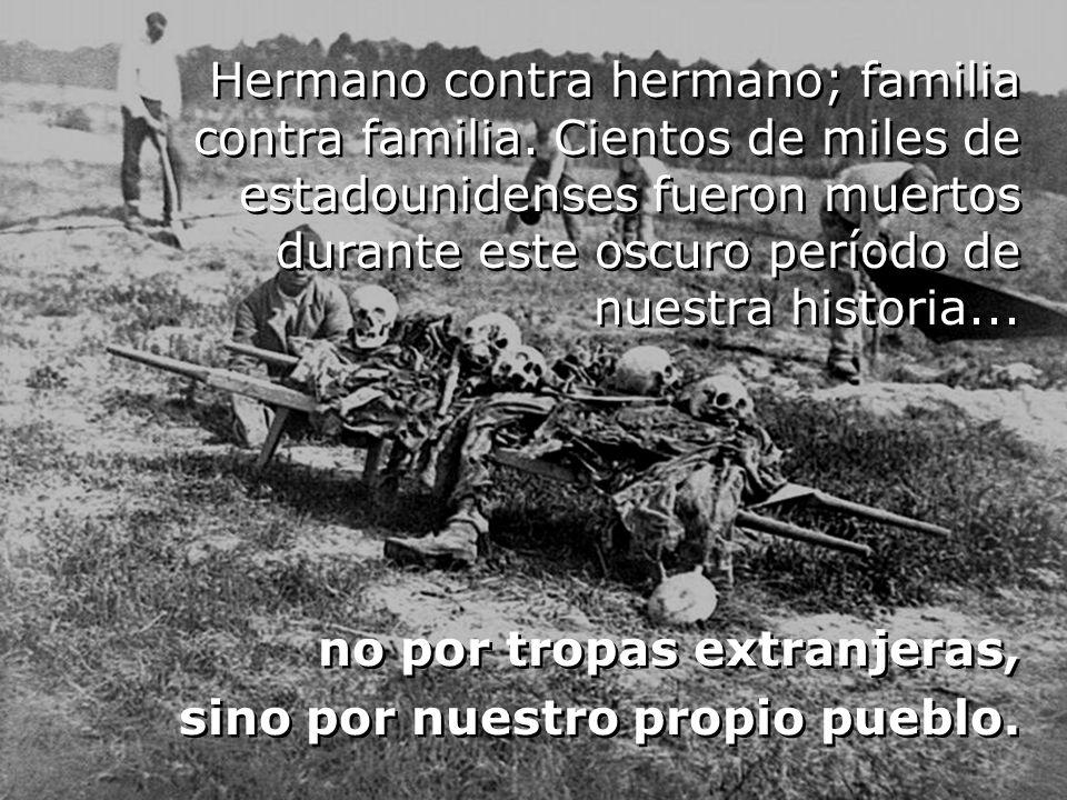 Hermano contra hermano; familia contra familia. Cientos de miles de estadounidenses fueron muertos durante este oscuro período de nuestra historia...