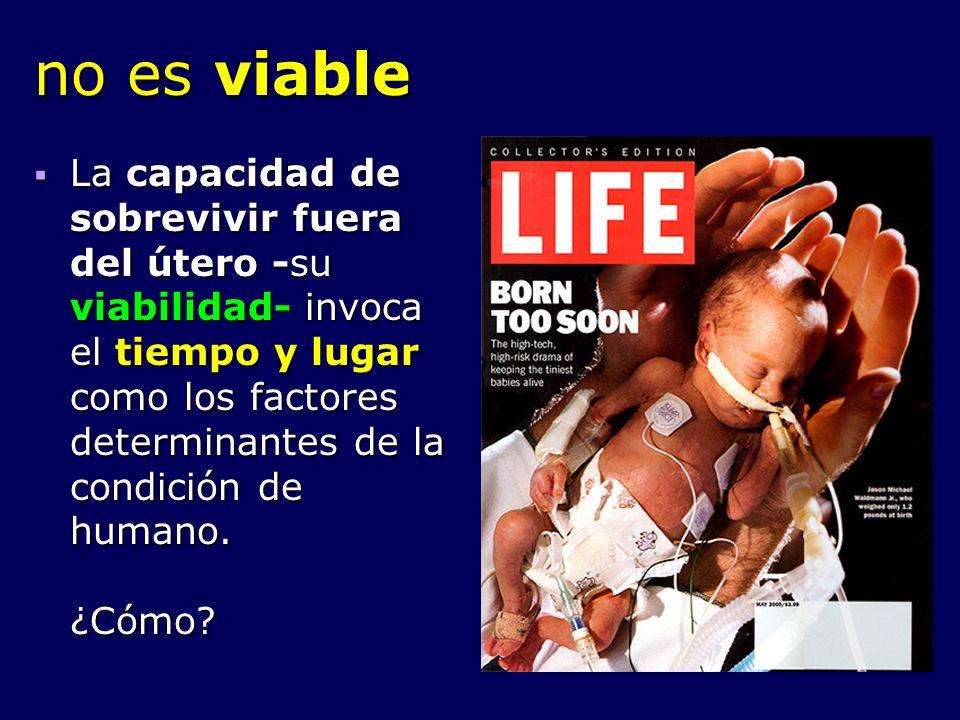 no es viable La capacidad de sobrevivir fuera del útero -su viabilidad- invoca el tiempo y lugar como los factores determinantes de la condición de hu